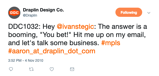 """A tweet from @draplin that reads """"DDC1032: Hey @ten7 (@ivanstegic): The answer is a booming, """"You bet!"""" Hit me up on my email, and let's talk some business. #mpls #aaron_at_draplin_dot_com"""" from https://twitter.com/Draplin/status/29700123585"""